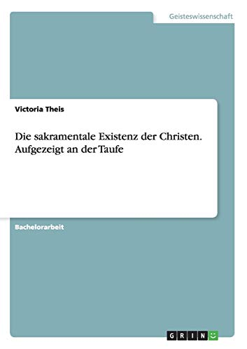 9783656899907: Die sakramentale Existenz der Christen. Aufgezeigt an der Taufe