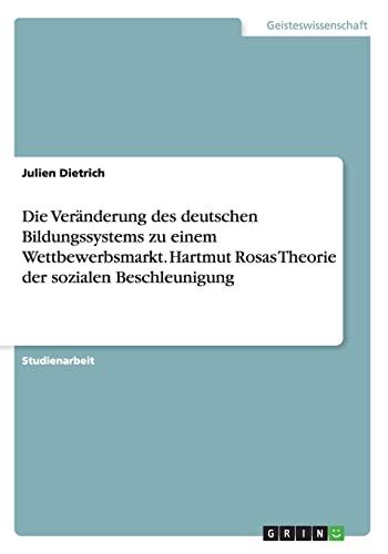 9783656920601: Die Ver�nderung des deutschen Bildungssystems zu einem Wettbewerbsmarkt. Hartmut Rosas Theorie der sozialen Beschleunigung
