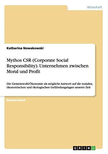 9783656941613: Mythos CSR (Corporate Social Responsibility). Unternehmen zwischen Moral und Profit: Die Gemeinwohl-�konomie als m�gliche Antwort auf die sozialen, ... �kologischen Gef�hrdungslagen unserer Zeit