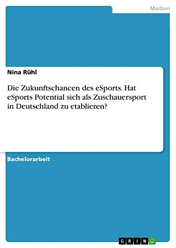 9783656985600: Die Zukunftschancen des eSports. Hat eSports Potential sich als Zuschauersport in Deutschland zu etablieren?
