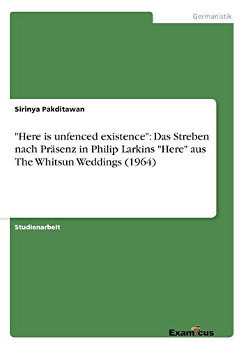 "9783656991977: ""Here is unfenced existence"": Das Streben nach Präsenz in Philip Larkins ""Here"" aus The Whitsun Weddings (1964)"