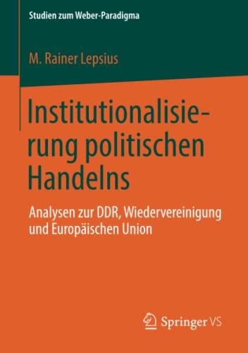 9783658013257: Institutionalisierung politischen Handelns: Analysen zur DDR, Wiedervereinigung und Europäischen Union (Studien zum Weber-Paradigma) (German Edition)