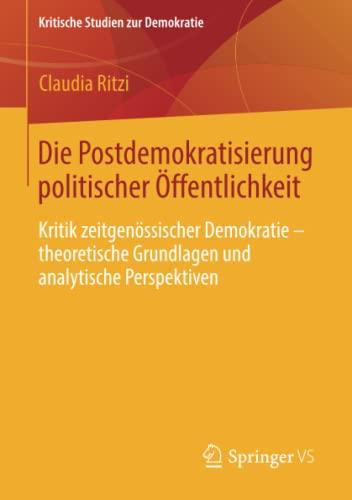 9783658014681: Die Postdemokratisierung politischer Öffentlichkeit: Kritik zeitgenössischer Demokratie - theoretische Grundlagen und analytische Perspektiven (Kritische Studien zur Demokratie)