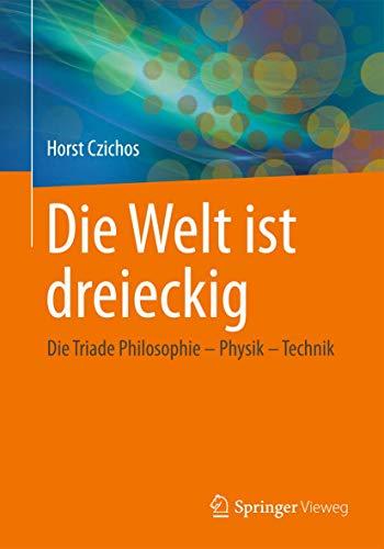 9783658024840: Die Welt ist dreieckig: Die Triade Philosophie – Physik – Technik (German Edition)