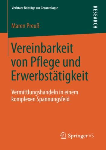 Vereinbarkeit Von Pflege Und Erwerbstatigkeit: Vermittlungshandeln in Einem Komplexen Spannungsfeld...
