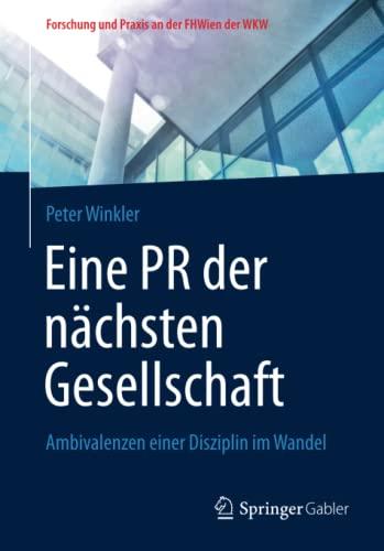 9783658051822: Eine PR der nächsten Gesellschaft: Ambivalenzen einer Disziplin im Wandel (Forschung und Praxis an der FHWien der WKW) (German Edition)