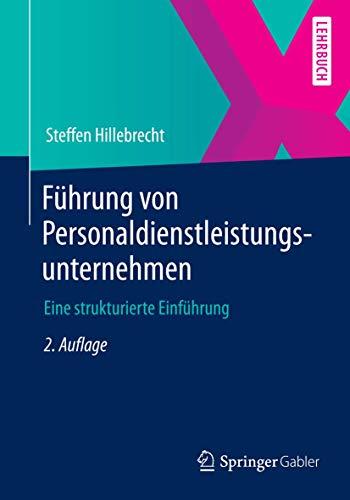 Führung von Personaldienstleistungsunternehmen. Eine strukturierte Einführung: STEFFEN HILLEBRECHT