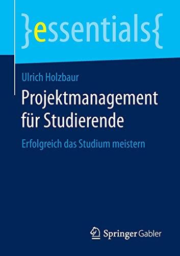 Projektmanagement für Studierende: Erfolgreich das Studium meistern (essentials): Holzbaur, ...