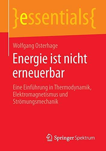 9783658076344: Energie ist nicht erneuerbar: Eine Einführung in Thermodynamik, Elektromagnetismus und Strömungsmechanik (essentials) (German Edition)