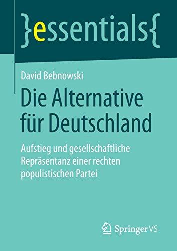 9783658082857: Die Alternative für Deutschland: Aufstieg und gesellschaftliche Repräsentanz einer rechten populistischen Partei (essentials)