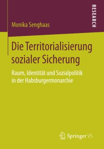 9783658084127: Die Territorialisierung sozialer Sicherung: Raum, Identität und Sozialpolitik in der Habsburgermonarchie