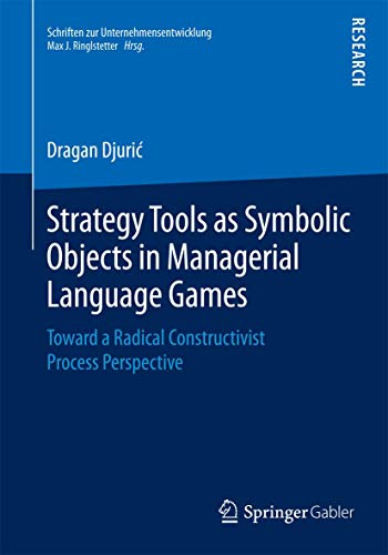 Strategy Tools as Symbolic Objects in Managerial Language Games: Toward a Radical Constructivist ...