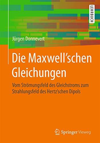 9783658099558: Die Maxwell'schen Gleichungen: Vom Strömungsfeld des Gleichstroms zum Strahlungsfeld des Hertz'schen Dipols