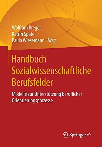 9783658104566: Handbuch Sozialwissenschaftliche Berufsfelder: Modelle zur Unterstützung beruflicher Orientierungsprozesse (German Edition)