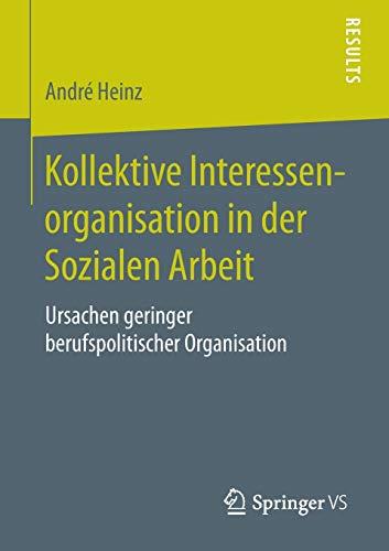 9783658105136: Kollektive Interessenorganisation in der Sozialen Arbeit: Ursachen geringer berufspolitischer Organisation