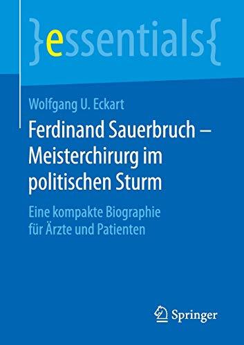 9783658125462: Ferdinand Sauerbruch – Meisterchirurg im politischen Sturm: Eine kompakte Biographie für Ärzte und Patienten (essentials)