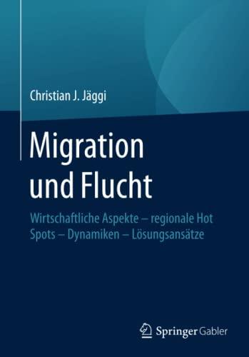 9783658131463: Migration und Flucht: Wirtschaftliche Aspekte - regionale Hot Spots - Dynamiken - Lösungsansätze