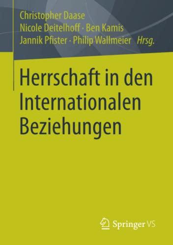 Herrschaft in den Internationalen Beziehungen: Christopher Daase, Nicole Deitelhoff, Ben Kamis, ...
