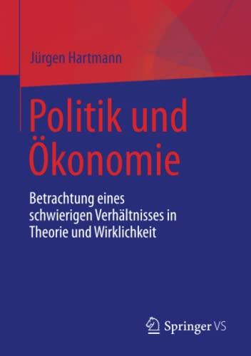 Politik Und Ökonomie: Betrachtung Eines Schwierigen Verhältnisses in Theorie Und Wirklichkeit (...