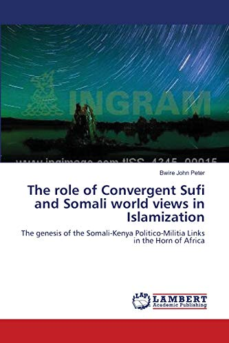 9783659002441: The role of Convergent Sufi and Somali world views in Islamization: The genesis of the Somali-Kenya Politico-Militia Links in the Horn of Africa