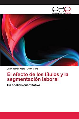 9783659003172: El efecto de los títulos y la segmentación laboral: Un análisis cuantitativo (Spanish Edition)