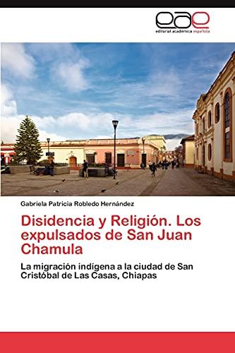 Disidencia y Religion. Los Expulsados de San Juan Chamula: Gabriela Patricia Robledo Hernández