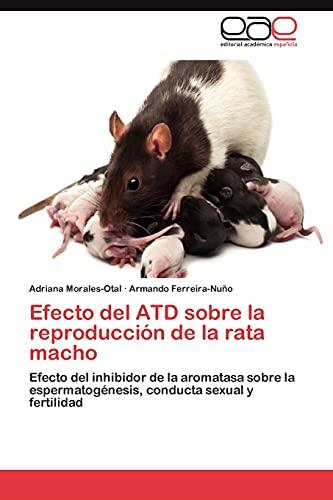 9783659004117: Efecto del ATD sobre la reproducción de la rata macho: Efecto del inhibidor de la aromatasa sobre la espermatogénesis, conducta sexual y fertilidad (Spanish Edition)