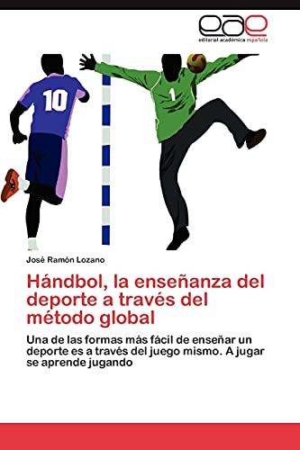 9783659004278: Hándbol, la enseñanza del deporte a través del método global: Una de las formas más fácil de enseñar un deporte es a través del juego mismo. A jugar se aprende jugando (Spanish Edition)