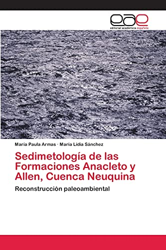 9783659009440: Sedimetología de las Formaciones Anacleto y Allen, Cuenca Neuquina: Reconstrucción paleoambiental (Spanish Edition)