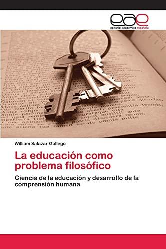 9783659009907: La educación como problema filosófico: Ciencia de la educación y desarrollo de la comprensión humana (Spanish Edition)
