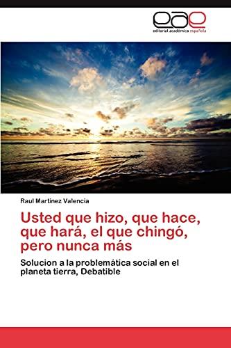 9783659010385: Usted que hizo, que hace, que hará, el que chingó, pero nunca más: Solucion a la problemática social en el planeta tierra, Debatible (Spanish Edition)
