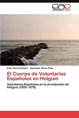 9783659012983: El Cuerpo de Voluntarios Españoles en Holguín: Voluntarios Españoles en la Jurisdicción de Holguín (1855- 1878) (Spanish Edition)