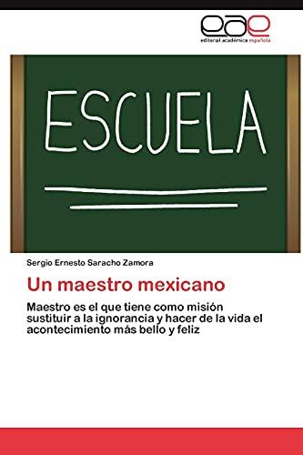 9783659020216: Un maestro mexicano: Maestro es el que tiene como misión sustituir a la ignorancia y hacer de la vida el acontecimiento más bello y feliz (Spanish Edition)