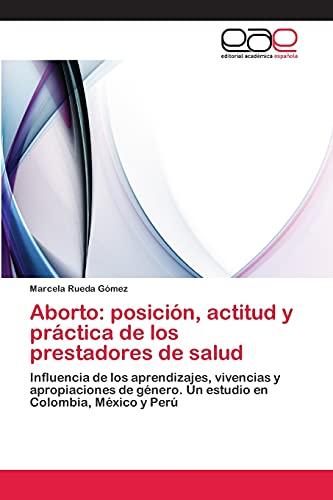 9783659020537: Aborto: posición, actitud y práctica de los prestadores de salud: Influencia de los aprendizajes, vivencias y apropiaciones de género. Un estudio en Colombia, México y Perú (Spanish Edition)