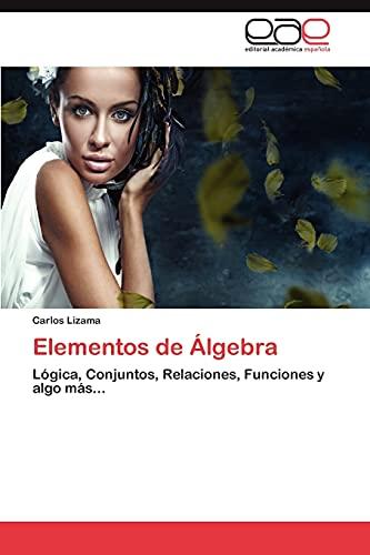 Elementos de Álgebra: Lógica, Conjuntos, Relaciones, Funciones y algo más. (Spanish Edition): ...