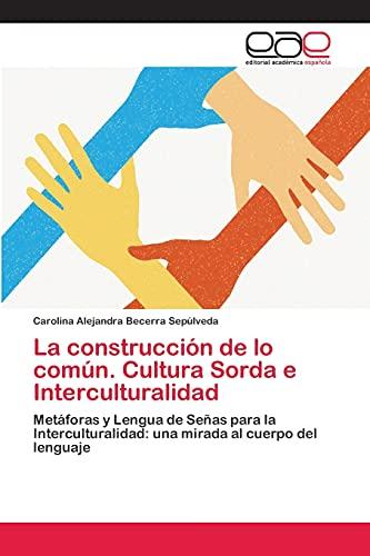9783659034787: La construcción de lo común. Cultura Sorda e Interculturalidad: Metáforas y Lengua de Señas para la Interculturalidad: una mirada al cuerpo del lenguaje (Spanish Edition)