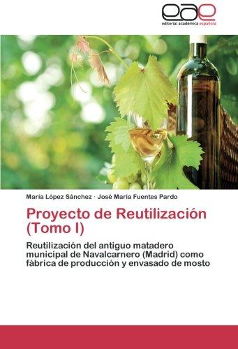 9783659035708: Proyecto de Reutilización (Tomo I): Reutilización del antiguo matadero municipal de Navalcarnero (Madrid) como fábrica de producción y envasado de mosto (Spanish Edition)