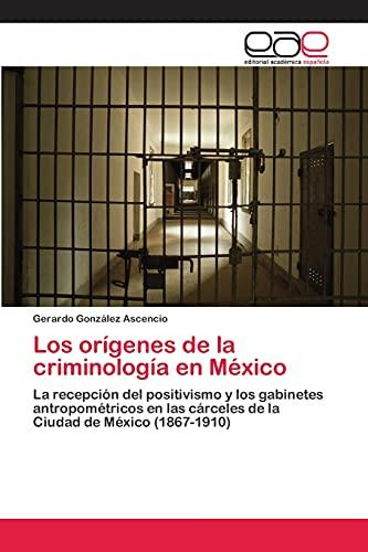9783659041655: Los orígenes de la criminología en México: La recepción del positivismo y los gabinetes antropométricos en las cárceles de la Ciudad de México (1867-1910) (Spanish Edition)