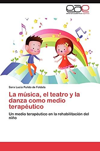 9783659044007: La música, el teatro y la danza como medio terapéutico: Un medio terapéutico en la rehabilitación del niño (Spanish Edition)