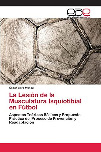 9783659045639: La Lesión de la Musculatura Isquiotibial en Fútbol: Aspectos Teóricos Básicos y Propuesta Práctica del Proceso de Prevención y Readaptación (Spanish Edition)