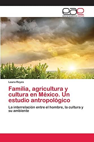 9783659045851: Familia, agricultura y cultura en México. Un estudio antropológico: La interrelación entre el hombre, la cultura y su ambiente (Spanish Edition)