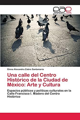 9783659046636: Una calle del Centro Histórico de la Ciudad de México: Arte y Cultura: Espacios públicos y políticas culturales en la Calle Francisco I. Madero del Centro Histórico (Spanish Edition)