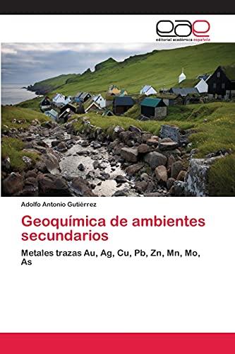 9783659047404: Geoquímica de ambientes secundarios: Metales trazas Au, Ag, Cu, Pb, Zn, Mn, Mo, As (Spanish Edition)