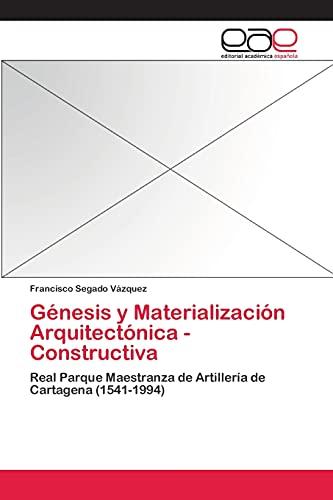 9783659058080: Génesis y Materialización Arquitectónica - Constructiva: Real Parque Maestranza de Artillería de Cartagena (1541-1994) (Spanish Edition)