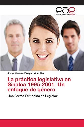 9783659059001: La práctica legislativa en Sinaloa 1995-2001: Un enfoque de género: Una Forma Femenina de Legislar (Spanish Edition)