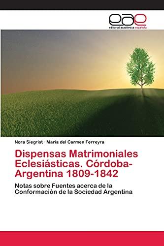 Dispensas Matrimoniales Eclesiasticas. Cordoba- Argentina 1809-1842: Maria Del carmen Ferreyra
