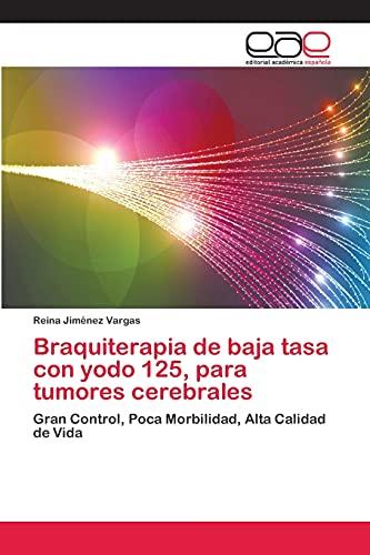 9783659060892: Braquiterapia de baja tasa con yodo 125, para tumores cerebrales: Gran Control, Poca Morbilidad, Alta Calidad de Vida (Spanish Edition)