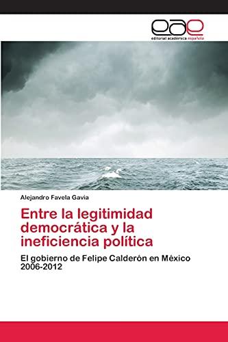 9783659061110: Entre la legitimidad democrática y la ineficiencia política: El gobierno de Felipe Calderón en México 2006-2012 (Spanish Edition)