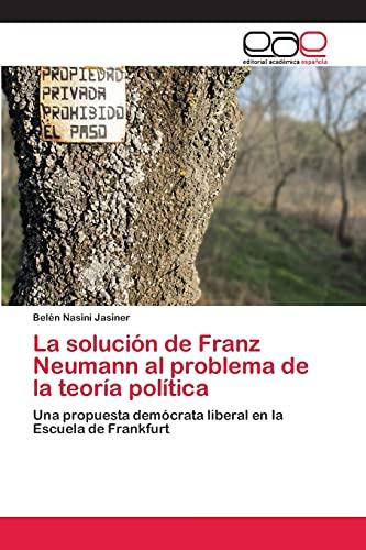 9783659069987: La solución de Franz Neumann al problema de la teoría política: Una propuesta demócrata liberal en la Escuela de Frankfurt (Spanish Edition)