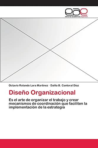 9783659071614: Diseño Organizacional: Es el arte de organizar el trabajo y crear mecanismos de coordinación que faciliten la implementación de la estrategia (Spanish Edition)